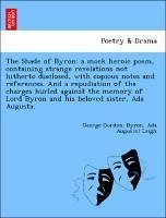 The Shade of Byron: a mock heroic poem, containing strange revelations not hitherto disclosed, with copious notes and references. And a repudiation of the charges hurled against the memory of Lord Byron and his beloved sister, Ada Augusta.