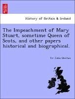 The Impeachment of Mary Stuart, sometime Queen of Scots, and other papers historical and biographical.