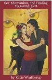 Sex, Shamanism, and Healing: My Kissing Quest (eBook, ePUB)