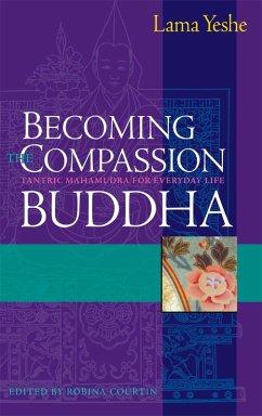 Becoming the Compassion Buddha (eBook, ePUB) - Yeshe, Thubten