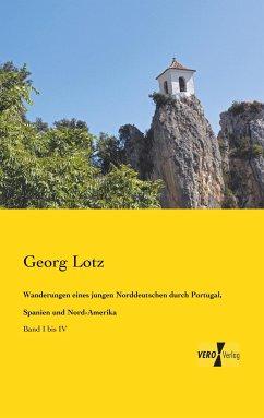 Wanderungen eines jungen Norddeutschen durch Portugal, Spanien und Nord-Amerika - Lotz, Georg