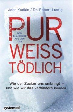 Pur, weiß, tödlich - Yudkin, John; Lustig, Robert H.