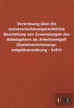 Verordnung über die sozialversicherungsrechtliche Beurteilung von Zuwendungen des Arbeitgebers als Arbeitsentgelt (Sozialversicherungs- entgeltverordnung - SvEV) - Ohne Autor