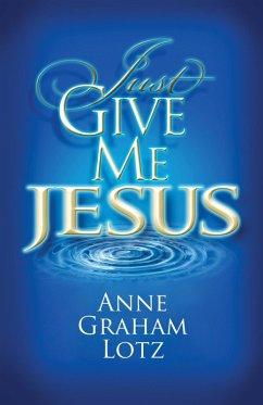Just Give Me Jesus (eBook, ePUB) - Lotz, Anne Graham