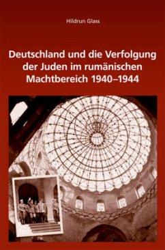 Deutschland und die Verfolgung der Juden im rumänischen Machtbereich 1940-1944 - Glass, Hildrun