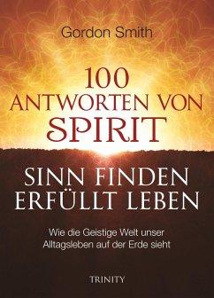 100 ANTWORTEN VON SPIRIT: SINN FINDEN, ERFÜLLT LEBEN (eBook, ePUB) - Smith, Gordon