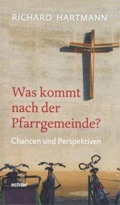 Was kommt nach der Pfarrgemeinde? - Hartmann, Richard