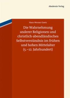 Die Wahrnehmung anderer Religionen und christlich-abendländisches Selbstverständnis im frühen und hohen Mittelalter (5.-12. Jahrhundert) - Goetz, Hans-Werner