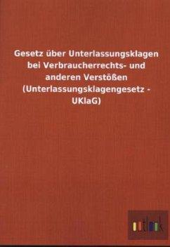 Gesetz über Unterlassungsklagen bei Verbraucherrechts- und anderen Verstößen (Unterlassungsklagengesetz - UKlaG)