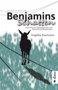 Benjamins Schatten. Befreiung aus Co-Abhängigkeit und destruktiven Beziehungen - Kaufmann, Angelika