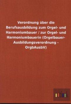 Verordnung über die Berufsausbildung zum Orgel- und Harmoniumbauer / zur Orgel- und Harmoniumbauerin (Orgelbauer- Ausbildungsverordnung - OrgbAusbV)