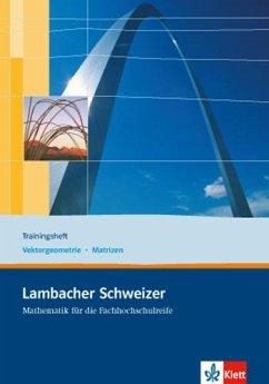 Lambacher Schweizer für die Fachhochschulreife. 11. und 12. Schuljahr. Trainingsheft Vektorgeometrie und Matrizen
