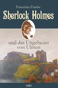 Sherlock Holmes und das Ungeheuer von Ulmen / Sherlock Holmes Bd.5 - Franke, Franziska
