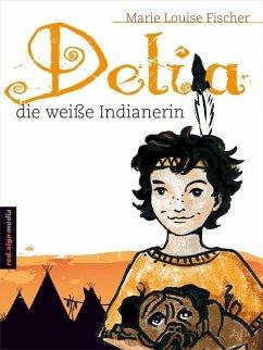 Delia, die weiße Indianerin (eBook, ePUB) - Fischer, Marie Louise