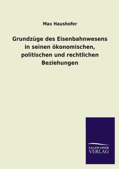 Grundzüge des Eisenbahnwesens in seinen ökonomischen, politischen und rechtlichen Beziehungen - Haushofer, Max