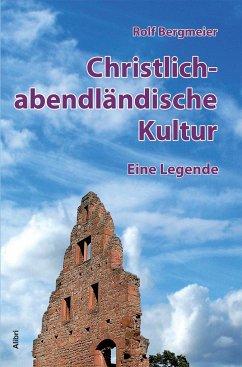 Christlich-abendländische Kultur. Eine Legende - Bergmeier, Rolf