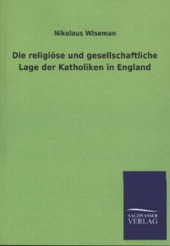 Die religiöse und gesellschaftliche Lage der Katholiken in England - Wiseman, Nikolaus