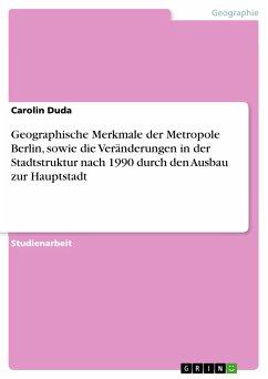Geographische Merkmale der Metropole Berlin, sowie die Veränderungen in der Stadtstruktur nach 1990 durch den Ausbau zur Hauptstadt (eBook, ePUB)