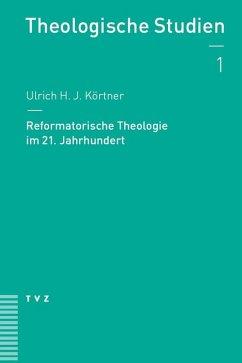 Reformatorische Theologie im 21. Jahrhundert (eBook, PDF) - Körtner, Ulrich H. J.