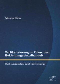 Vertikalisierung im Fokus des Bekleidungseinzelhandels: Wettbewerbsvorteile durch Handelsmarken - Möller, Sebastian