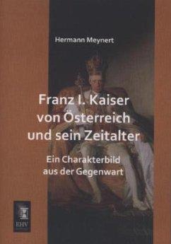 Franz I. Kaiser von Österreich und sein Zeitalter