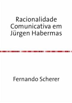 Racionalidade Comunicativa em Jürgen Habermas - Scherer, Fernando