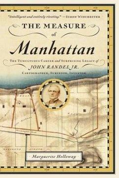 The Measure of Manhattan: The Tumultuous Career and Surprising Legacy of John Randel, Jr., Cartographer, Surveyor, Inventor - Holloway, Marguerite