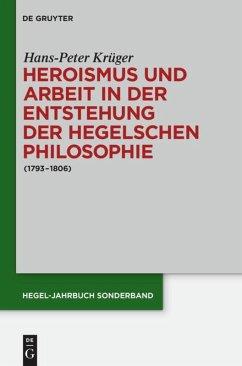 Heroismus und Arbeit in der Entstehung der Hegelschen Philosophie - Krüger, Hans-Peter