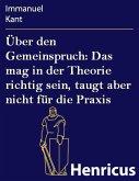 Über den Gemeinspruch: Das mag in der Theorie richtig sein, taugt aber nicht für die Praxis (eBook, ePUB)
