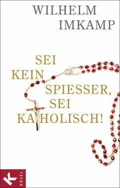 Sei kein Spießer, sei katholisch! (eBook, ePUB) - Imkamp, Wilhelm