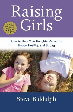 Raising Girls: How to Help Your Daughter Grow Up Happy, Healthy, and Strong - Biddulph, Steve