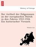 Der Antheil der Eidgenossen an der europäischen Politik in den Jahren 1512-1516. Ein historischer Versuch.