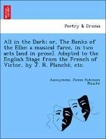 All in the Dark; or, The Banks of the Elbe: a musical farce, in two acts [and in prose]. Adapted to the English Stage from the French of Victor, by J. R. Planche´, etc.