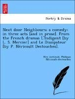 Next door Neighbours; a comedy; in three acts [and in prose]. From the French dramas L'Indigent [by L. S. Mercier] and Le Dissipateur [by P. Ne´ricault Destouches].