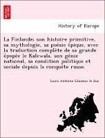 La Finlande; son histoire primitive, sa mythologie, sa poe´sie e´pique, avec la traduction comple`te de sa grande e´pope´e le Kalewala, son ge´nie national, sa condition politique et sociale depuis la conque`te russe.