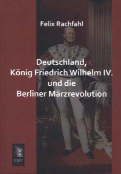 Deutschland, König Friedrich Wilhelm IV. und die Berliner Märzrevolution - Rachfahl, Felix