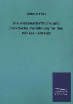 Die wissenschaftliche und praktische Vorbildung für das höhere Lehramt - Fries, Wilhelm
