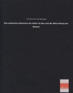 Das entdeckte Geheimnis der Natur im Bau und der Befruchtung der Blumen - Sprengel, Christian Konrad