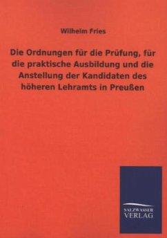 Die Ordnungen für die Prüfung, für die praktische Ausbildung und die Anstellung der Kandidaten des höheren Lehramts in Preußen - Fries, Wilhelm