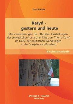 Katyn - gestern und heute: Die Veränderungen der offiziellen Einstellungen der sowjetischen/russischen Elite zum Thema Katyn im Laufe der politischen Wandlungen in der Sowjetunion/Russland - Kulnev, Ivan