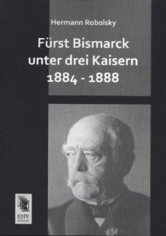 Fürst Bismarck unter drei Kaisern 1884 - 1888
