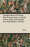 Canadian Book of Printing - How Printing Came to Canada and the Story of the Graphic Arts, Told Mainly in Pictures