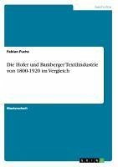 Die Hofer und Bamberger Textilindustrie von 1800-1920 im Vergleich