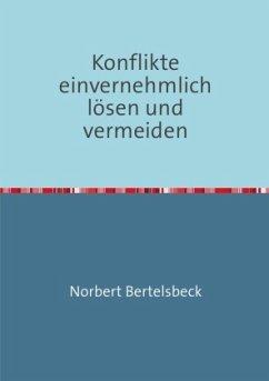 Konflikte einvernehmlich lösen und vermeiden - Bertelsbeck, Norbert