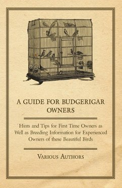 A Guide for Budgerigar Owners - Hints and Tips for First Time Owners as Well as Breeding Information for Experienced Owners of these Beautiful Birds - Various