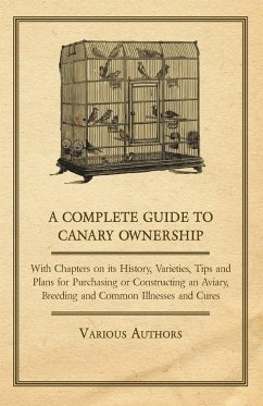 A Complete Guide to Canary Ownership - With Chapters on Its History, Varieties, Tips and Plans for Purchasing or Constructing an Aviary, Breeding and Common Illness and Cures