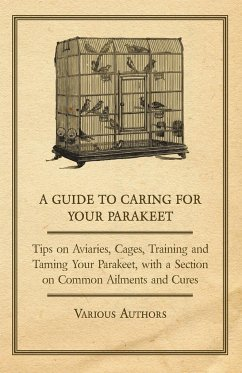 A Guide to Caring for Your Parakeet - Tips on Aviaries, Cages, Training and Taming Your Parakeet with a Section on Common Ailments and Cures