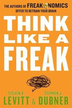 Think Like a Freak - Levitt, Steven D.; Dubner, Stephen J.