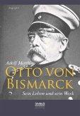 Otto von Bismarck - Sein Leben und sein Werk. Biographie