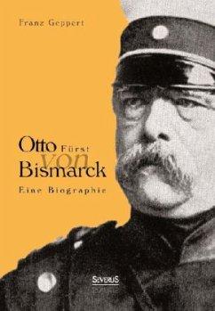 Otto Fürst von Bismarck. Eine Biographie - Geppert, Franz
